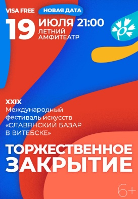 "CLOSING CEREMONY  XXIX International Festival of Arts  ""SLAVIANSKI BAZAAR IN VITEBSK"" 6+"